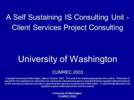 University of Washington CUMREC 2003 A Self Sustaining IS Consulting Unit - Client Services Project Consulting University of Washington CUMREC 2003 Copyright.