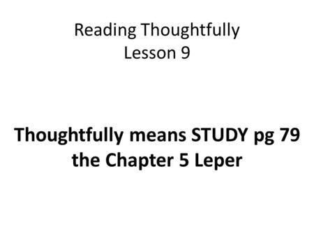 Reading Thoughtfully Lesson 9 Thoughtfully means STUDY pg 79 the Chapter 5 Leper.