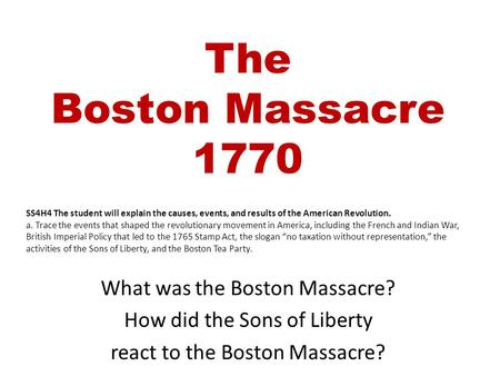 The Boston Massacre 1770 What was the Boston Massacre? How did the Sons of Liberty react to the Boston Massacre? SS4H4 The student will explain the causes,