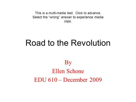 "Road to the Revolution By Ellen Schone EDU 610 – December 2009 This is a multi-media test. Click to advance. Select the ""wrong"" answer to experience media."