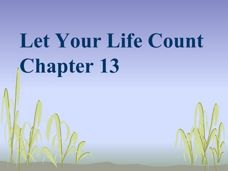 Let Your Life Count Chapter 13. For God did not give us a spirit of fear, but a spirit of power, of love and of self- discipline. So do not be ashamed.