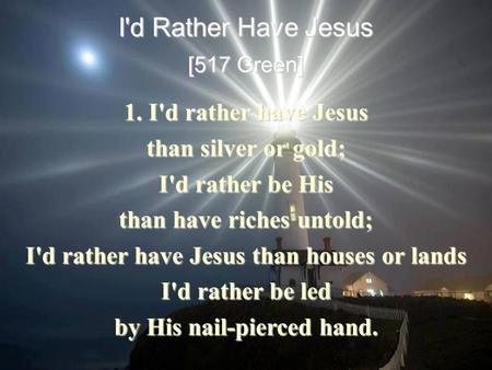 I'd Rather Have Jesus [517 Green] 1. I'd rather have Jesus than silver or gold; I'd rather be His than have riches untold; I'd rather have Jesus than houses.