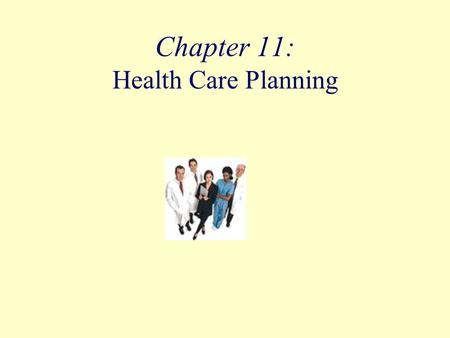 Chapter 11: Health Care Planning. Objectives Identify the major sources of health care plans. Describe the major types of coverage provided by health.