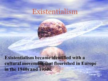 Existentialism Existentialism became identified with a cultural movement that flourished in Europe in the 1940s and 1950s.