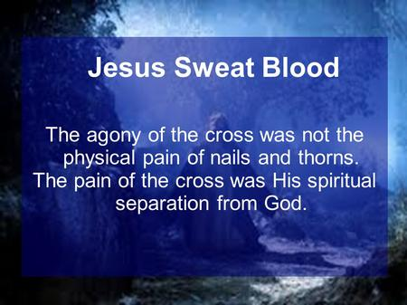 The agony of the cross was not the physical pain of nails and thorns. The pain of the cross was His spiritual separation from God. Jesus Sweat Blood.