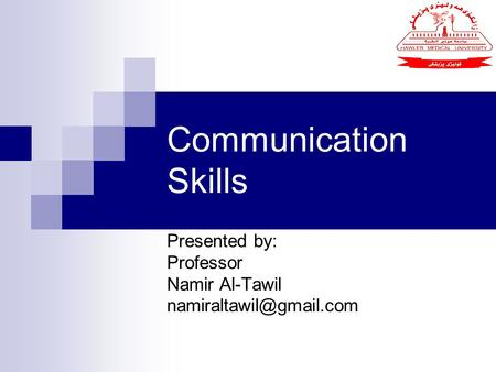 Communication Skills Presented by: Professor Namir Al-Tawil