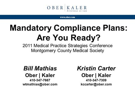 Www.ober.com Mandatory Compliance Plans: Are You Ready? 2011 Medical Practice Strategies Conference Montgomery County Medical Society Bill Mathias Ober.