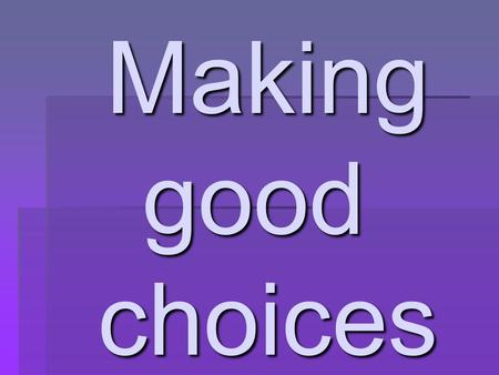 Making good choices Making good choices.  What is the difference between just making a decision and making a good decision?