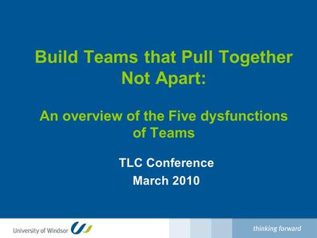 Build Teams that Pull Together Not Apart: An overview of the Five dysfunctions of Teams TLC Conference March 2010.
