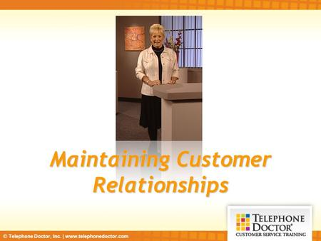 © Telephone Doctor, Inc. | www.telephonedoctor.com Maintaining Customer Relationships.
