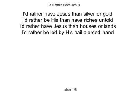 I'd rather have Jesus than silver or gold I'd rather be His than have riches untold I'd rather have Jesus than houses or lands I'd rather be led by His.