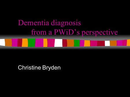 Dementia diagnosis from a PWiD's perspective Christine Bryden.