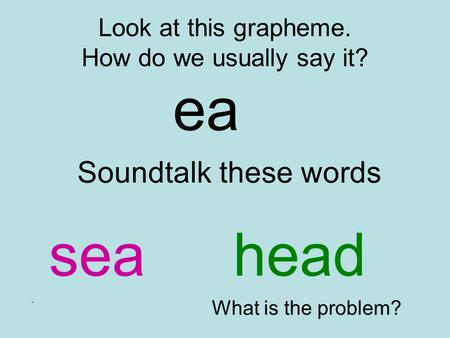 Look at this grapheme. How do we usually say it? ea Soundtalk these words seahead. What is the problem?