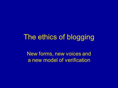 The ethics of blogging New forms, new voices and a new model of verification.
