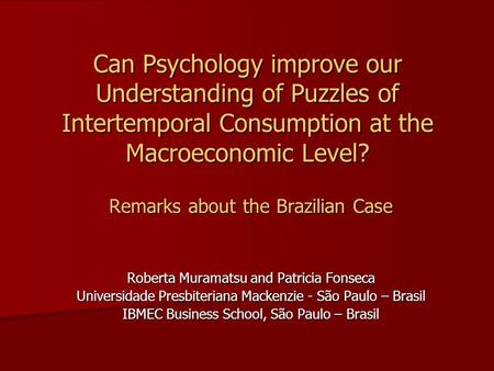 Can Psychology improve our Understanding of Puzzles of Intertemporal Consumption at the Macroeconomic Level? Remarks about the Brazilian Case Roberta Muramatsu.