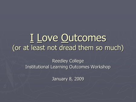 I Love Outcomes (or at least not dread them so much) Reedley College Institutional Learning Outcomes Workshop January 8, 2009.