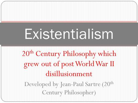 Existentialism 20 th Century Philosophy which grew out of post World War II disillusionment Developed by Jean-Paul Sartre (20 th Century Philosopher)