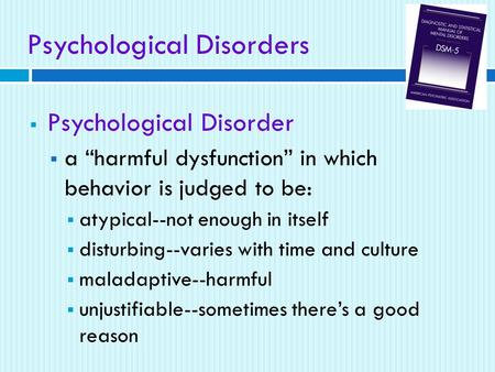 "Psychological Disorders  Psychological Disorder  a ""harmful dysfunction"" in which behavior is judged to be:  atypical--not enough in itself  disturbing--varies."