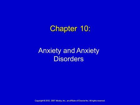 Chapter 10: Anxiety and Anxiety Disorders Copyright © 2012, 2007 Mosby, Inc., an affiliate of Elsevier Inc. All rights reserved.