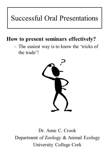 Successful Oral Presentations How to present seminars effectively? –The easiest way is to know the 'tricks of the trade'! Dr. Anne C. Crook Department.