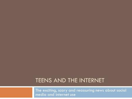 TEENS AND THE INTERNET The exciting, scary and reassuring news about social media and internet use.