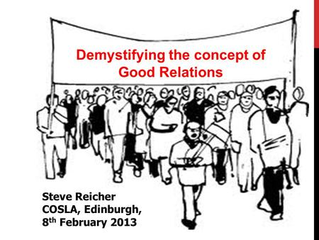 Demystifying the concept of Good Relations Steve Reicher COSLA, Edinburgh, 8 th February 2013.