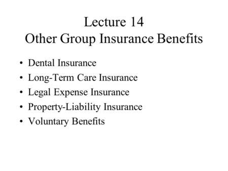 Lecture 14 Other Group Insurance Benefits Dental Insurance Long-Term Care Insurance Legal Expense Insurance Property-Liability Insurance Voluntary Benefits.