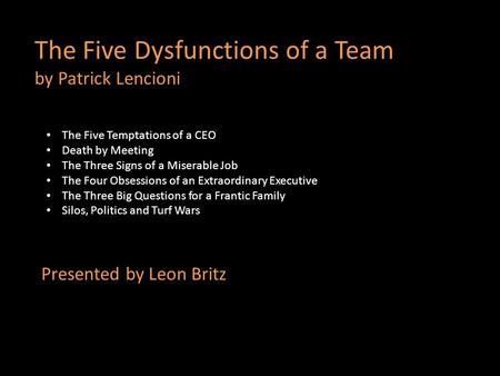 The Five Dysfunctions of a Team by Patrick Lencioni Presented by Leon Britz The Five Temptations of a CEO Death by Meeting The Three Signs of a Miserable.