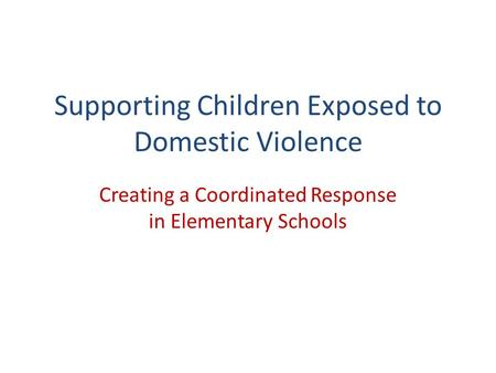 Supporting Children Exposed to Domestic Violence Creating a Coordinated Response in Elementary Schools.