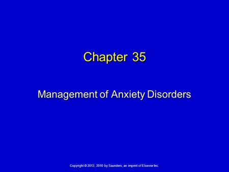 Copyright © 2013, 2010 by Saunders, an imprint of Elsevier Inc. Chapter 35 Management of Anxiety Disorders.