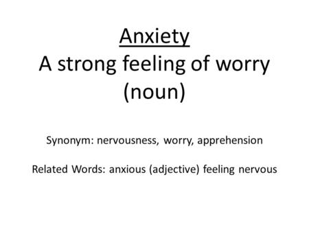 Anxiety A strong feeling of worry (noun) Synonym: nervousness, worry, apprehension Related Words: anxious (adjective) feeling nervous.