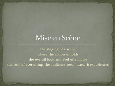 Mise en Scène the staging of a scene where the action unfolds