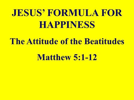 JESUS' FORMULA FOR HAPPINESS The Attitude of the Beatitudes