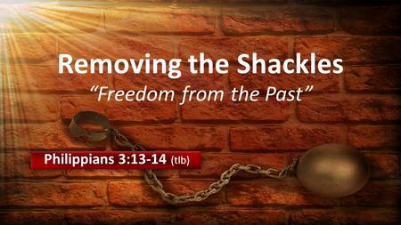 "Philippians 3:13-14 (tlb) Removing the Shackles ""Freedom from the Past"""