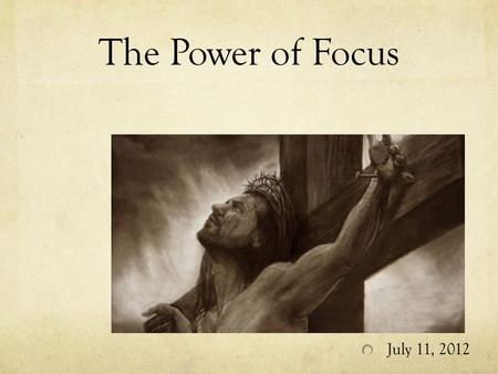 The Power of Focus July 11, 2012. The power of FOCUS Have you ever failed at something? Failures can be attributable to two factors: Circumstances and.