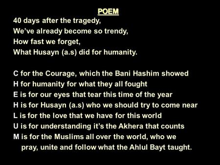40 days after the tragedy, We've already become so trendy, How fast we forget, What Husayn (a.s) did for humanity. C for the Courage, which the Bani Hashim.