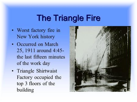 The Triangle Fire Worst factory fire in New York history Occurred on March 25, 1911 around 4:45- the last fifteen minutes of the work day Triangle Shirtwaist.
