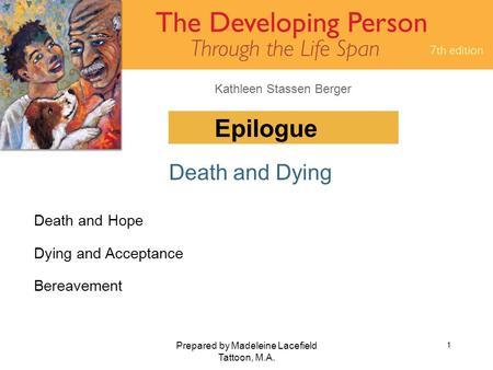 Kathleen Stassen Berger Prepared by Madeleine Lacefield Tattoon, M.A. 1 Epilogue Death and Dying Death and Hope Dying and Acceptance Bereavement.
