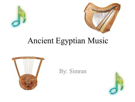 Ancient Egyptian Music By: Simran. Music played a very important part in ancient Egyptian life. From all periods there are pictures in tombs and temples.