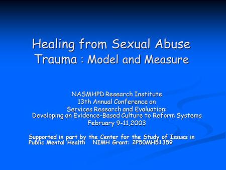 Healing from Sexual Abuse Trauma : Model and Measure NASMHPD Research Institute 13th Annual Conference on Services Research and Evaluation: Developing.