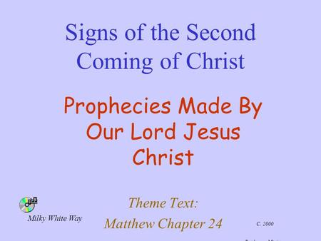 Signs of the Second Coming of Christ Prophecies Made By Our Lord Jesus Christ Theme Text: Matthew Chapter 24 C. 2000 Battle-cry Ministry Milky White Way.