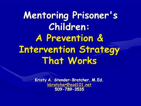 Mentoring Prisoner's Children: A Prevention & Intervention Strategy That Works Kristy A. Stender-Bratcher, M.Ed. 509-789-3535 Mentoring.