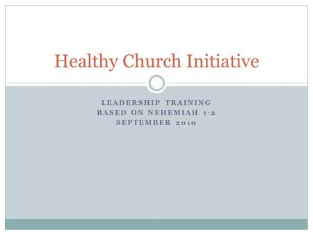 LEADERSHIP TRAINING BASED ON NEHEMIAH 1-2 SEPTEMBER 2010 Healthy Church Initiative.
