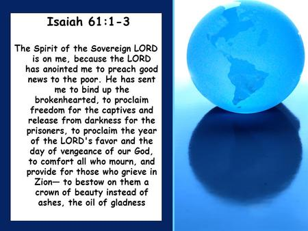 Isaiah 61:1-3 The Spirit of the Sovereign LORD is on me, because the LORD has anointed me to preach good news to the poor. He has sent me to bind up the.