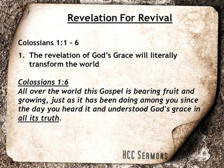 Revelation For Revival Colossians 1:1 - 6 1.The revelation of God's Grace will literally transform the world Colossians 1:6 All over the world this Gospel.