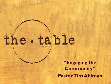 """Engaging the Community"" Pastor Tim Ahlman. Resources ""the table""  –Pastor Tim Ahlman –"