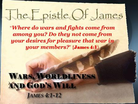 "W ARS, W ORLDLINESS AND G OD ' S W ILL J AMES 4:1-12 W ARS, W ORLDLINESS AND G OD ' S W ILL J AMES 4:1-12 "" Where do wars and fights come from among you?"