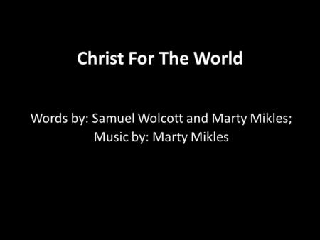 Christ For The World Words by: Samuel Wolcott and Marty Mikles; Music by: Marty Mikles.