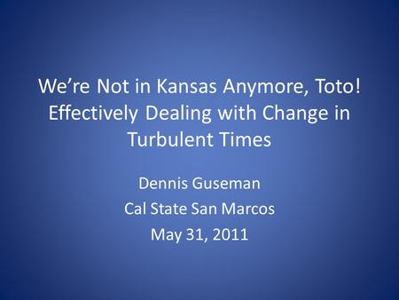 We're Not in Kansas Anymore, Toto! Effectively Dealing with Change in Turbulent Times Dennis Guseman Cal State San Marcos May 31, 2011.