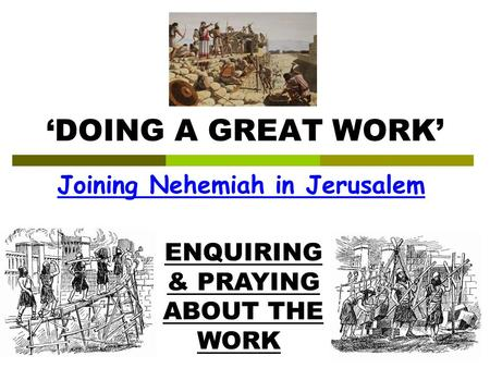 'DOING A GREAT WORK' Joining Nehemiah in Jerusalem ENQUIRING & PRAYING ABOUT THE WORK.